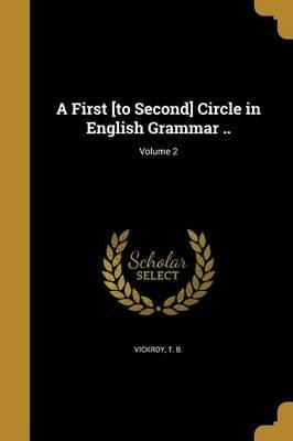 A First [To Second] Circle in English Grammar ..; Volume 2