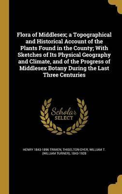 Flora of Middlesex; A Topographical and Historical Account of the Plants Found in the County; With Sketches of Its Physical Geography and Climate, and of the Progress of Middlesex Botany During the Last Three Centuries