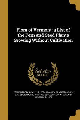 Flora of Vermont; A List of the Fern and Seed Plants Growing Without Cultivation
