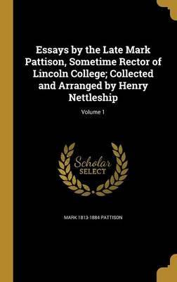Essays by the Late Mark Pattison, Sometime Rector of Lincoln College; Collected and Arranged by Henry Nettleship; Volume 1
