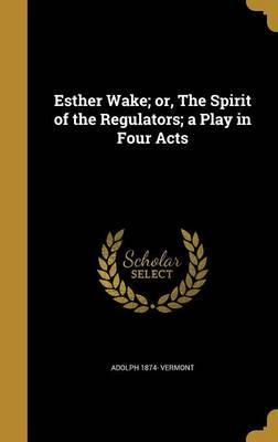 Esther Wake; Or, the Spirit of the Regulators; A Play in Four Acts