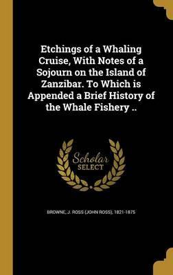 Etchings of a Whaling Cruise, with Notes of a Sojourn on the Island of Zanzibar. to Which Is Appended a Brief History of the Whale Fishery ..