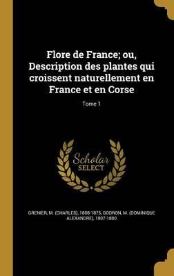 Flore de France; Ou, Description Des Plantes Qui Croissent Naturellement En France Et En Corse; Tome 1
