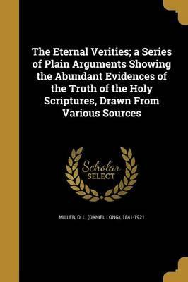 The Eternal Verities; A Series of Plain Arguments Showing the Abundant Evidences of the Truth of the Holy Scriptures, Drawn from Various Sources