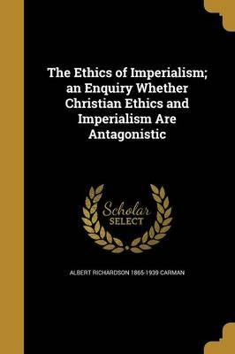 The Ethics of Imperialism; An Enquiry Whether Christian Ethics and Imperialism Are Antagonistic