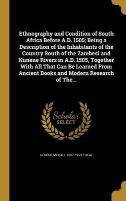 Ethnography and Condition of South Africa Before A.D. 1505; Being a Description of the Inhabitants of the Country South of the Zambesi and Kunene Rivers in A.D. 1505, Together with All That Can Be Learned from Ancient Books and Modern Research of The...