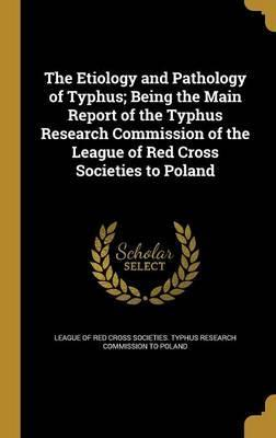 The Etiology and Pathology of Typhus; Being the Main Report of the Typhus Research Commission of the League of Red Cross Societies to Poland