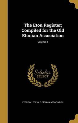 The Eton Register; Compiled for the Old Etonian Association; Volume 1