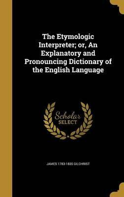 The Etymologic Interpreter; Or, an Explanatory and Pronouncing Dictionary of the English Language