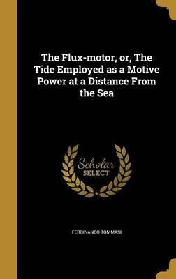 The Flux-Motor, Or, the Tide Employed as a Motive Power at a Distance from the Sea