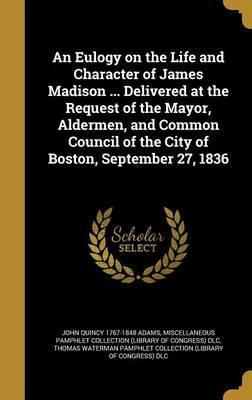 An Eulogy on the Life and Character of James Madison ... Delivered at the Request of the Mayor, Aldermen, and Common Council of the City of Boston, September 27, 1836