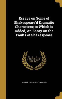 Essays on Some of Shakespeare'd Dramatic Characters; To Which Is Added, an Essay on the Faults of Shakespeare