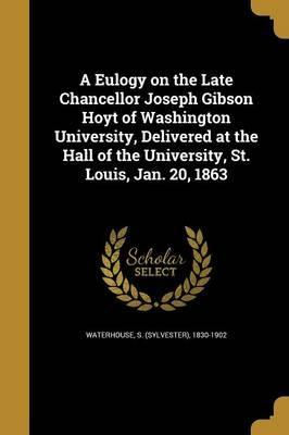 A Eulogy on the Late Chancellor Joseph Gibson Hoyt of Washington University, Delivered at the Hall of the University, St. Louis, Jan. 20, 1863