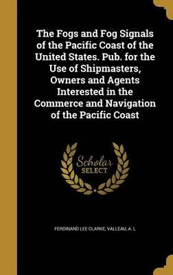 The Fogs and Fog Signals of the Pacific Coast of the United States. Pub. for the Use of Shipmasters, Owners and Agents Interested in the Commerce and Navigation of the Pacific Coast