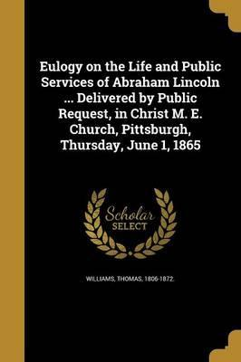 Eulogy on the Life and Public Services of Abraham Lincoln ... Delivered by Public Request, in Christ M. E. Church, Pittsburgh, Thursday, June 1, 1865