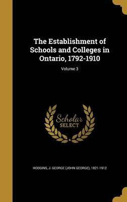 The Establishment of Schools and Colleges in Ontario, 1792-1910; Volume 3