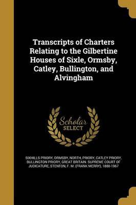 Transcripts of Charters Relating to the Gilbertine Houses of Sixle, Ormsby, Catley, Bullington, and Alvingham