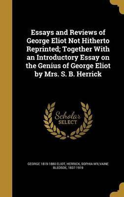 Essays and Reviews of George Eliot Not Hitherto Reprinted; Together with an Introductory Essay on the Genius of George Eliot by Mrs. S. B. Herrick