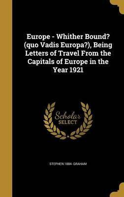 Europe - Whither Bound? (Quo Vadis Europa?), Being Letters of Travel from the Capitals of Europe in the Year 1921