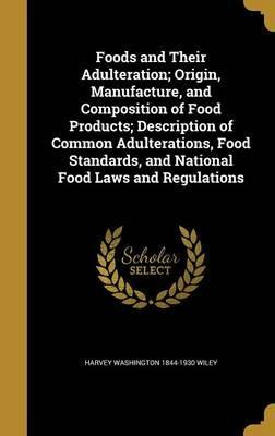 Foods and Their Adulteration; Origin, Manufacture, and Composition of Food Products; Description of Common Adulterations, Food Standards, and National Food Laws and Regulations