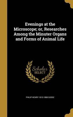 Evenings at the Microscope; Or, Researches Among the Minuter Organs and Forms of Animal Life