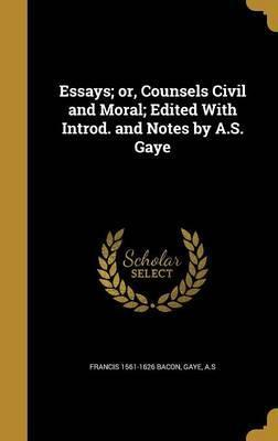 Essays; Or, Counsels Civil and Moral; Edited with Introd. and Notes by A.S. Gaye