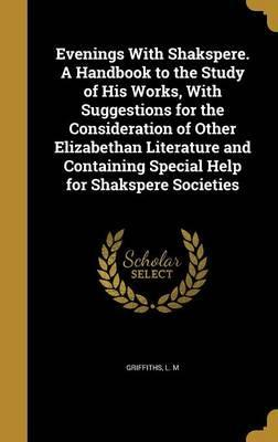 Evenings with Shakspere. a Handbook to the Study of His Works, with Suggestions for the Consideration of Other Elizabethan Literature and Containing Special Help for Shakspere Societies