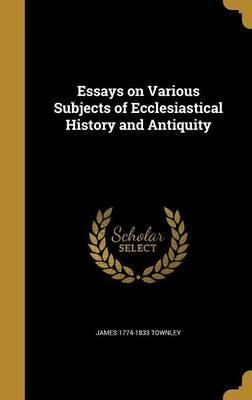 Essays on Various Subjects of Ecclesiastical History and Antiquity