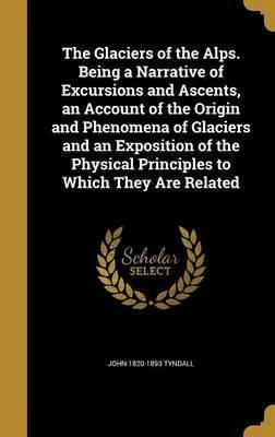 The Glaciers of the Alps. Being a Narrative of Excursions and Ascents, an Account of the Origin and Phenomena of Glaciers and an Exposition of the Physical Principles to Which They Are Related