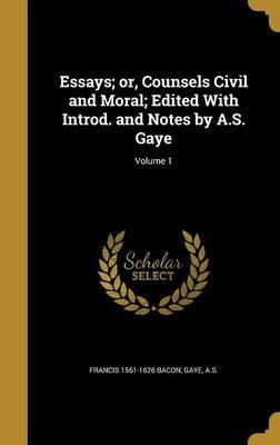 Essays; Or, Counsels Civil and Moral; Edited with Introd. and Notes by A.S. Gaye; Volume 1