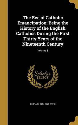 The Eve of Catholic Emancipation; Being the History of the English Catholics During the First Thirty Years of the Nineteenth Century; Volume 3