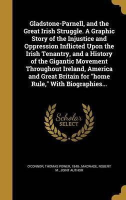 Gladstone-Parnell, and the Great Irish Struggle. a Graphic Story of the Injustice and Oppression Inflicted Upon the Irish Tenantry, and a History of the Gigantic Movement Throughout Ireland, America and Great Britain for Home Rule, with Biographies...