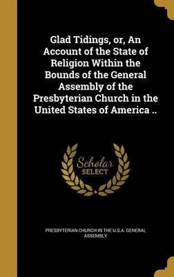 Glad Tidings, Or, an Account of the State of Religion Within the Bounds of the General Assembly of the Presbyterian Church in the United States of America ..