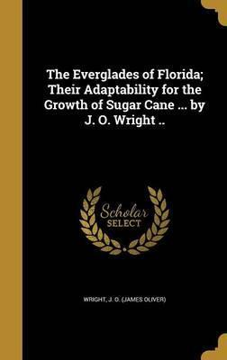 The Everglades of Florida; Their Adaptability for the Growth of Sugar Cane ... by J. O. Wright ..