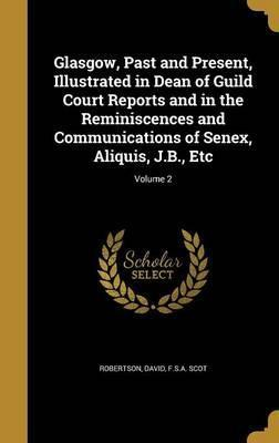 Glasgow, Past and Present, Illustrated in Dean of Guild Court Reports and in the Reminiscences and Communications of Senex, Aliquis, J.B., Etc; Volume 2