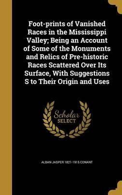 Foot-Prints of Vanished Races in the Mississippi Valley; Being an Account of Some of the Monuments and Relics of Pre-Historic Races Scattered Over Its Surface, with Suggestions S to Their Origin and Uses