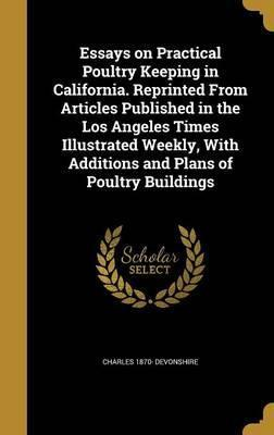 Essays on Practical Poultry Keeping in California. Reprinted from Articles Published in the Los Angeles Times Illustrated Weekly, with Additions and Plans of Poultry Buildings