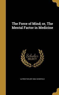 The Force of Mind; Or, the Mental Factor in Medicine