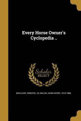 Every Horse Owner's Cyclopedia ..