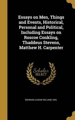 Essays on Men, Things and Events, Historical, Personal and Political, Including Essays on Roscoe Conkling, Thaddeus Stevens, Matthew H. Carpenter