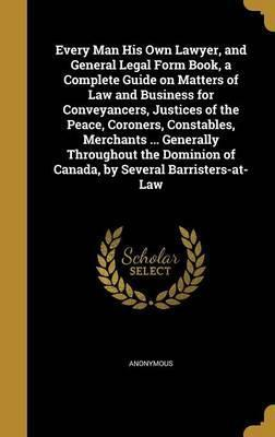 Every Man His Own Lawyer, and General Legal Form Book, a Complete Guide on Matters of Law and Business for Conveyancers, Justices of the Peace, Coroners, Constables, Merchants ... Generally Throughout the Dominion of Canada, by Several Barristers-At-Law