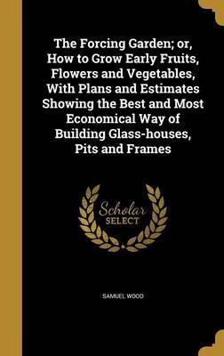 The Forcing Garden; Or, How to Grow Early Fruits, Flowers and Vegetables, with Plans and Estimates Showing the Best and Most Economical Way of Building Glass-Houses, Pits and Frames