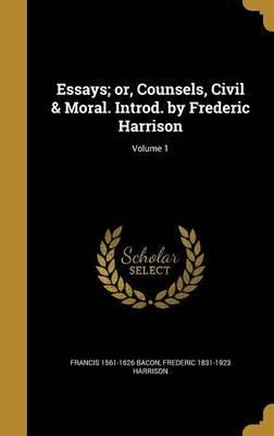 Essays; Or, Counsels, Civil & Moral. Introd. by Frederic Harrison; Volume 1