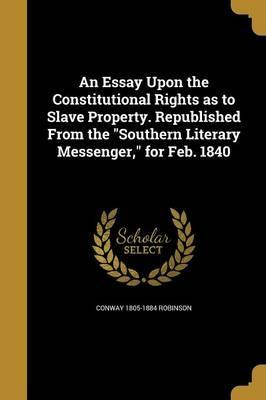 An Essay Upon the Constitutional Rights as to Slave Property. Republished from the Southern Literary Messenger, for Feb. 1840
