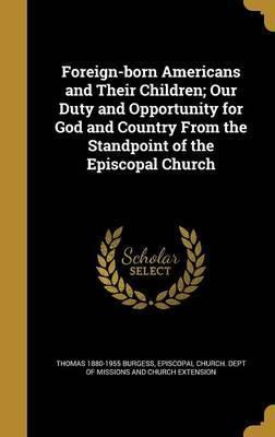 Foreign-Born Americans and Their Children; Our Duty and Opportunity for God and Country from the Standpoint of the Episcopal Church
