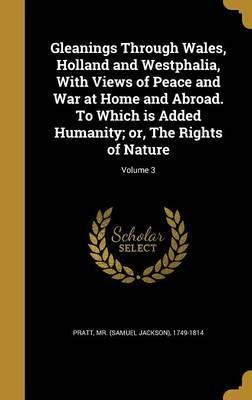Gleanings Through Wales, Holland and Westphalia, with Views of Peace and War at Home and Abroad. to Which Is Added Humanity; Or, the Rights of Nature; Volume 3
