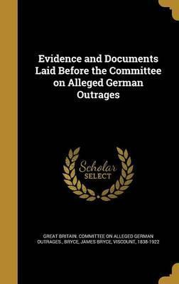 Evidence and Documents Laid Before the Committee on Alleged German Outrages