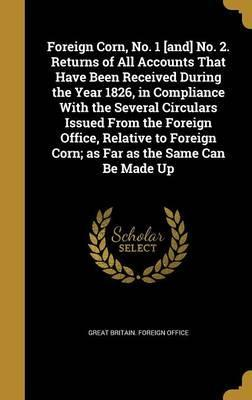 Foreign Corn, No. 1 [And] No. 2. Returns of All Accounts That Have Been Received During the Year 1826, in Compliance with the Several Circulars Issued from the Foreign Office, Relative to Foreign Corn; As Far as the Same Can Be Made Up
