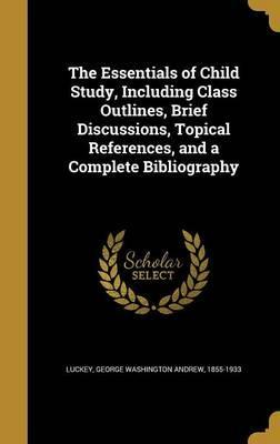 The Essentials of Child Study, Including Class Outlines, Brief Discussions, Topical References, and a Complete Bibliography