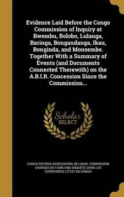 Evidence Laid Before the Congo Commission of Inquiry at Bwembu, Bolobo, Lulanga, Baringa, Bongandanga, Ikau, Bonginda, and Monsembe. Together with a Summary of Events (and Documents Connected Therewith) on the A.B.I.R. Concession Since the Commission...